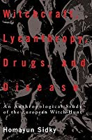 Witchcraft, Lycanthropy, Drugs and Disease: An Anthropological Study of the European Witch-Hunts