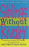 Siblings Without Rivalry: Helping Your Children Live Together So You Can Live Too