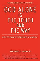 God Alone Is the Truth and the Way: How to Survive the Decline of America