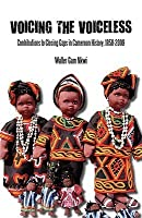 Voicing the Voiceless. Contributions to Closing Gaps in Cameroon History, 1958-2009