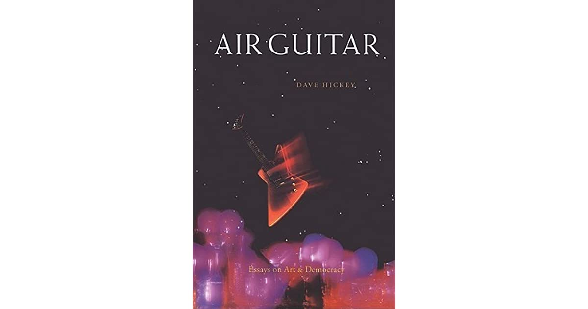air guitar essays on art and democracy by dave hickey Essays on art and democracy published by art issues press, 1997 text by  dave hickey the 23 essays (or love songs ) that make up the now classic  volume.