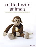 Knitted Wild Animals: A Collection of Adorable Animals to Knit from Scratch