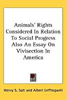 Animals' Rights Considered in Relation to Social Progress Also an Essay on Vivisection in America