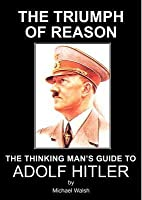 The Triumph of Reason - The Thinking Man's Guide to Adolf Hitler