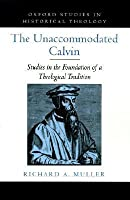 The Unaccommodated Calvin: Studies in the Foundation of a Theological Tradition