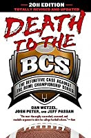 Death to the BCS: The Definitive Case Against the Bowl Championship Series: Totally Revised and Updated 2011 Edition