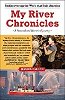 My River Chronicles: Rediscovering the Work that Built America; A Personal and Historical Journey