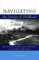 Navigating the Terrain of Childhood: A Guidebook for Meaningful Parenting and Heartfelt Discipline. Jack Petrash
