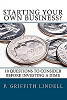 Starting Your Own Business?: 10 Questions to Consider Before You Invest a Dime