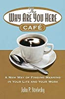 The Why Are You Here Cafe: A New Way of Finding Meaning in Your Life and Your Work.