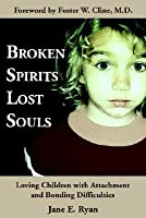 Broken Spirits Lost Souls: Loving Children with Attachment and Bonding Difficulties