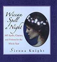 Wiccan Spell A Night: 365 Spells, Charms, And Potions For The Whole Year: 365 Spells, Charms, and Potions for the Whole Year