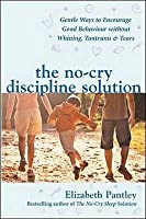 The No Cry Discipline Solution: Gentle Ways To Promote Good Behaviour And Stop The Whining, Tantrums And Tears