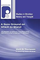 A Sure Ground on Which to Stand: The Relation of Authority and Interpretive Method in Luther's Approach to Scripture