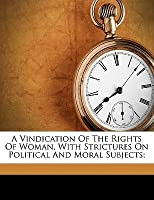 A Vindication of the Rights of Woman, with Strictures on Political and Moral Subjects;