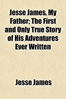 Jesse James, My Father; The First and Only True Story of His Adventures Ever Written