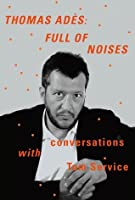 Thomas Adès: Full of Noises: Conversations with Tom Service