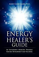 The Energy Healer's Guide: An Integrative Medicine Program for Self Development and Teaching