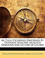 M. Tulli Ciceronis Orationes Et Epistolae Selectae: Selected Orations and Letters of Cicero