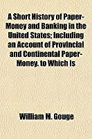 Short History of Paper-Money and Banking in the United States: Including an Account of Provincial and Continental Paper-Money. to Which Is Prefixed
