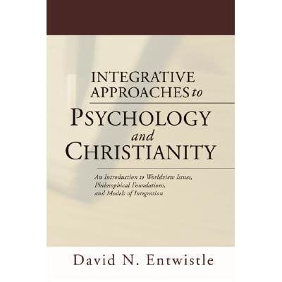 in the book of integrative approaches Entwistle, dn (2004) integrative approaches to psychology and christianity: an introduction to worldview issues, philosophical foundations, and models of integration.
