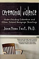 Ceremonial Violence: Understanding Columbine & Other School Rampage Shootings: A Psychological Explanantion of School Shootings