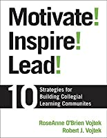 Motivate! Inspire! Lead!: 10 Strategies for Building Collegial Learning Communities