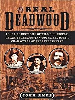 The Real Deadwood: True Life Histories of Will Bill Hickok, Calamity Jane, Outlaw Towns, and other Characters of the Lawless West