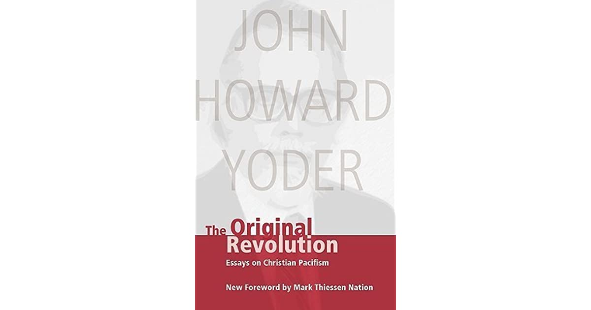 christian essay original pacifism revolution See john howard yoder, 'christ the hope of the world', in idem, the original revolution: essays on christian pacifism, pp 140–76, esp 142–47 34 see rebekka klein's paper on the relation between pacifism and ideology.
