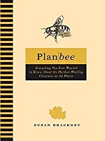 Plan Bee: Everything You Ever Wanted to Know About the Hardest-Working Creatures on thePlanet