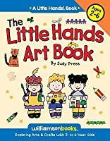 The Little Hands Art Book: Exploring Arts & Crafts with 2-6 Year Olds