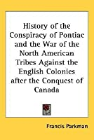 History of the Conspiracy of Pontiac and the War of the North American Tribes Against the English Colonies After the Conquest of Canada