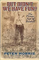 But Didn't We Have Fun?: An Informal History of Baseball's Pioneer Era, 1843-1870