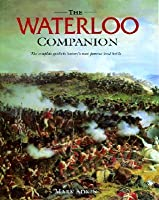 The Waterloo Companion: The Complete Guide to History's Most Famous Land Battle