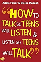How to Talk So Teens Will Listen & Listen So Teens Will Talk. Adele Faber and Elaine Mazlish