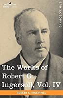 The Works of Robert G. Ingersoll, Vol. IV (in 12 Volumes)