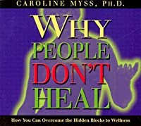 Why People Don't Heal: How You Can Overcome the Hidden Blocks to Wellness