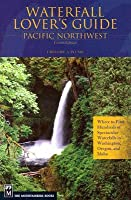 Waterfall Lover's Guide: Pacific Northwest: Where to Find Hundreds of Spectacular Waterfalls in Washington, Oregon, and Idaho