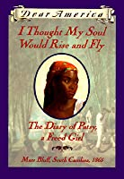 I Thought My Soul Would Rise and Fly: The Diary of Patsy, a Freed Girl, Mars Bluff, South Carolina 1865 (Dear America Series)