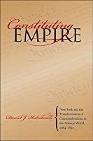 Constituting Empire: New York and the Transformation of Constitutionalism in the Atlantic World, 1664-1830 (Studies in Legal History)