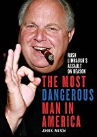 The Most Dangerous Man in America: Rush Limbaughs Assault on Reason