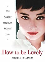 How to Be Lovely: The Audrey Hepburn Way of Life. Melissa Hellstern