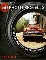 50 Photo Projects: Ideas to Kick-Start Your Photography