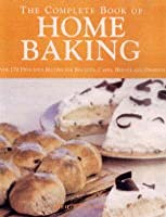 The Complete Book of Home Baking: Over 170 Delicious Recipes for Biscuits, Cakes, Bread and Desserts
