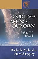"""Our Lives Are Not Our Own: Saying """"Yes"""" to God"""