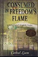 Consumed in Freedom's Flame: A Novel of Ireland's Struggle for Freedom, 1916-1921