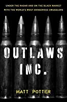 Outlaws Inc.: Under the Radar and on the Black Market with the World's Most Dangerous Smugglers