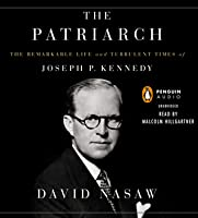 The Patriarch: The Remarkable Life and Turbulent Times of Joseph P. Kennedy