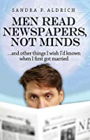 Men Read Newspapers, Not Minds: And other things I wish I'd known when I first married