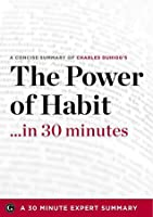 A Concise Summary of Charles Duhigg's The Power of Habit… in 30 Minutes